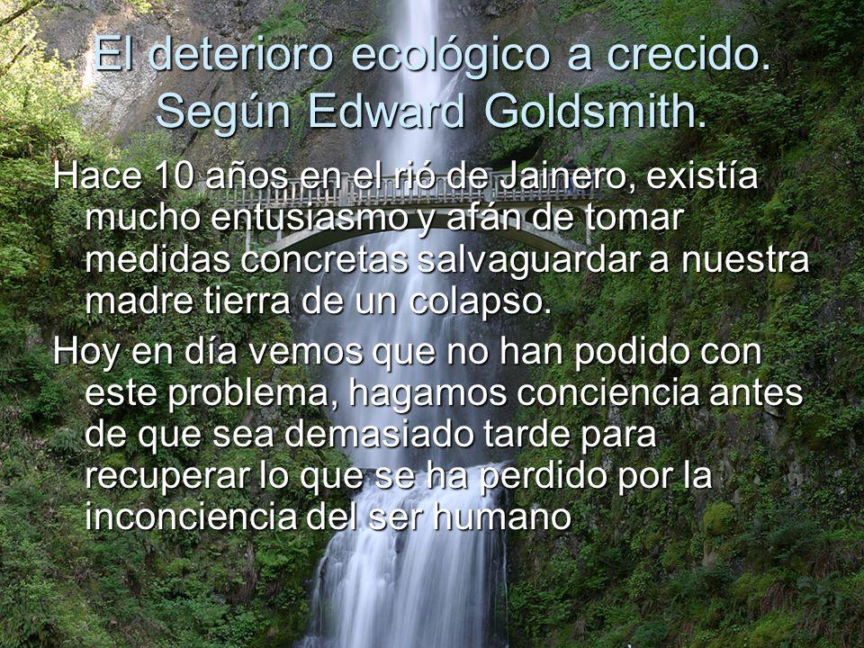 El deterioro ecológico a crecido. Según Edward Goldsmith.