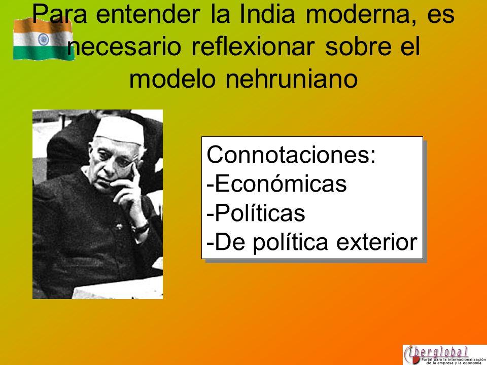 Para entender la India moderna, es necesario reflexionar sobre el modelo nehruniano Connotaciones: -Económicas -Políticas -De política exterior Connot