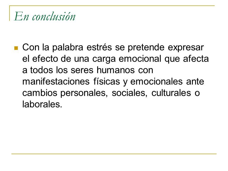 En conclusión Con la palabra estrés se pretende expresar el efecto de una carga emocional que afecta a todos los seres humanos con manifestaciones fís