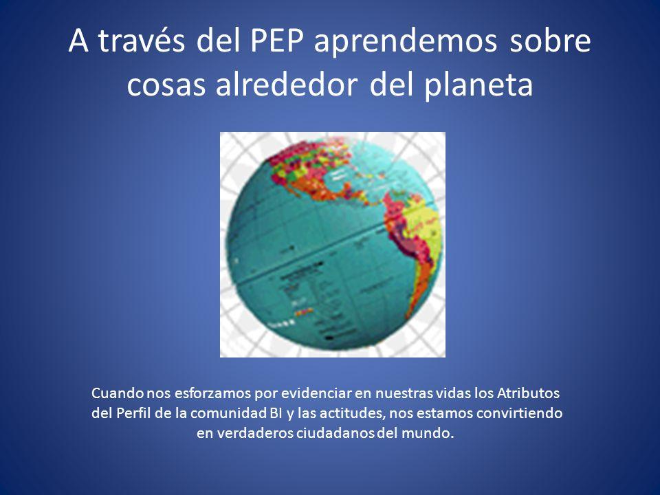 A través del PEP aprendemos sobre cosas alrededor del planeta Cuando nos esforzamos por evidenciar en nuestras vidas los Atributos del Perfil de la co