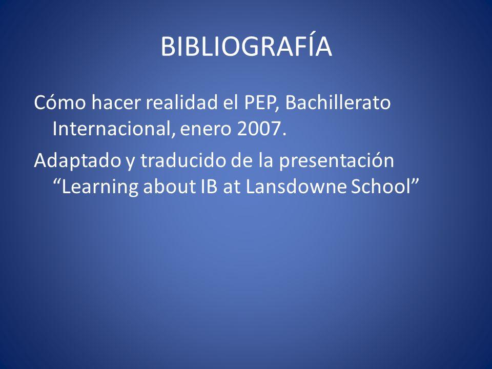 BIBLIOGRAFÍA Cómo hacer realidad el PEP, Bachillerato Internacional, enero 2007. Adaptado y traducido de la presentación Learning about IB at Lansdown