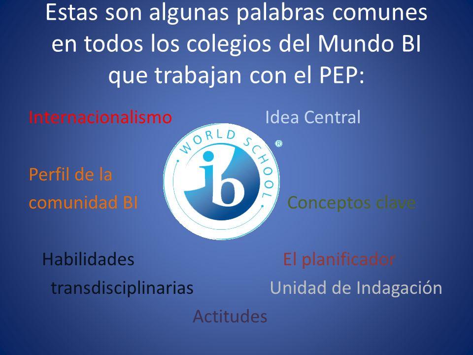 Estas son algunas palabras comunes en todos los colegios del Mundo BI que trabajan con el PEP: Internacionalismo Idea Central Perfil de la comunidad B