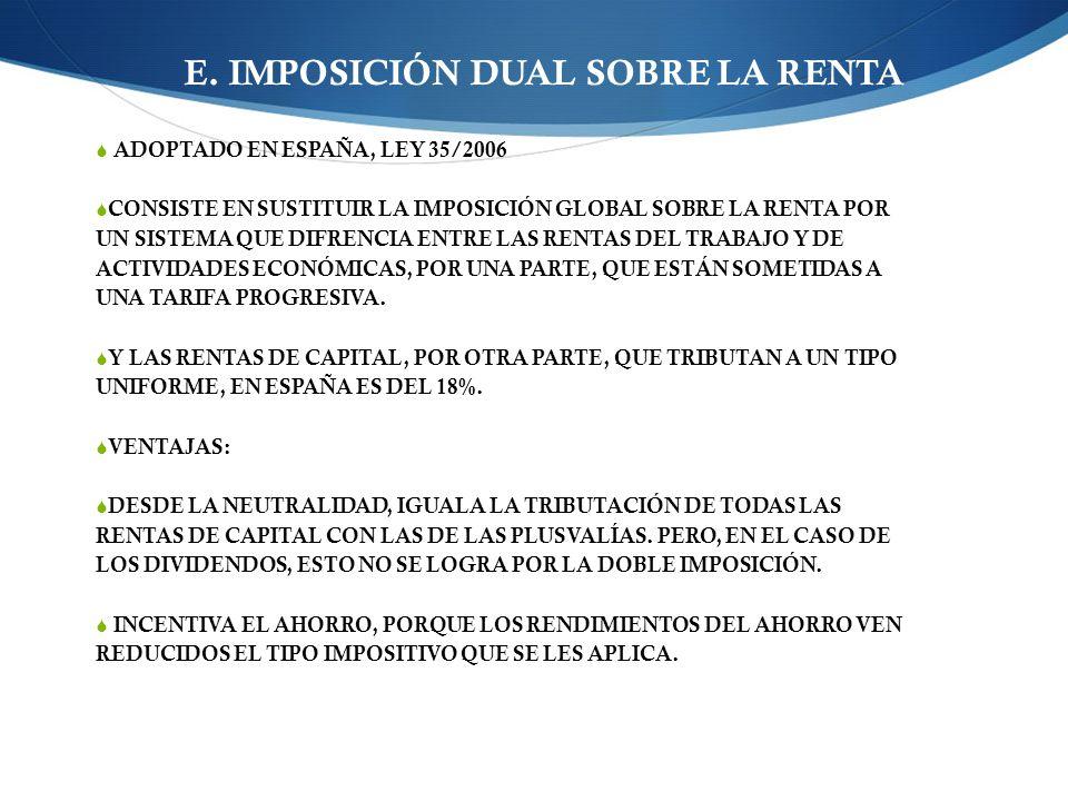 E. IMPOSICIÓN DUAL SOBRE LA RENTA ADOPTADO EN ESPAÑA, LEY 35/2006 CONSISTE EN SUSTITUIR LA IMPOSICIÓN GLOBAL SOBRE LA RENTA POR UN SISTEMA QUE DIFRENC