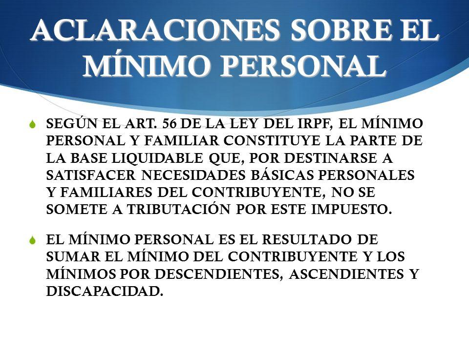 ACLARACIONES SOBRE EL MÍNIMO PERSONAL SEGÚN EL ART. 56 DE LA LEY DEL IRPF, EL MÍNIMO PERSONAL Y FAMILIAR CONSTITUYE LA PARTE DE LA BASE LIQUIDABLE QUE