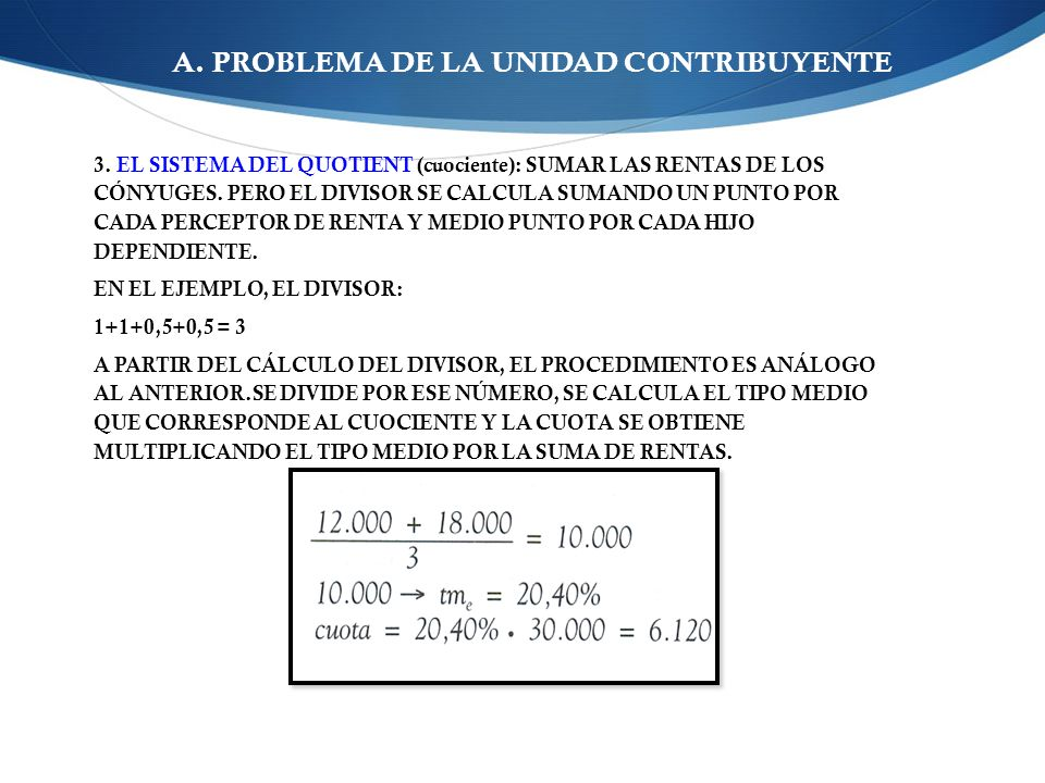 A. PROBLEMA DE LA UNIDAD CONTRIBUYENTE 3. EL SISTEMA DEL QUOTIENT (cuociente): SUMAR LAS RENTAS DE LOS CÓNYUGES. PERO EL DIVISOR SE CALCULA SUMANDO UN