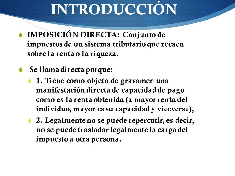 INTRODUCCIÓN IMPOSICIÓN DIRECTA: Conjunto de impuestos de un sistema tributario que recaen sobre la renta o la riqueza.