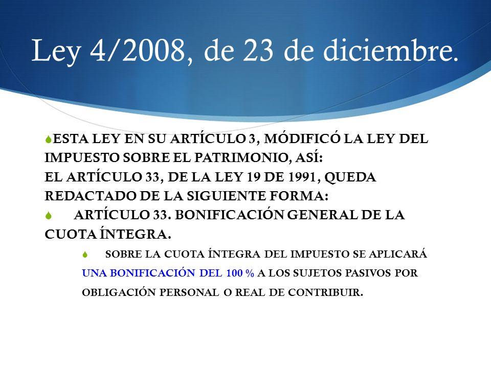 Ley 4/2008, de 23 de diciembre. ESTA LEY EN SU ARTÍCULO 3, MÓDIFICÓ LA LEY DEL IMPUESTO SOBRE EL PATRIMONIO, ASÍ: EL ARTÍCULO 33, DE LA LEY 19 DE 1991