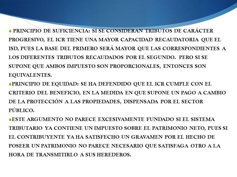 PRINCIPIO DE SUFICIENCIA: SI SE CONSIDERAN TRIBUTOS DE CARÁCTER PROGRESIVO, EL ICR TIENE UNA MAYOR CAPACIDAD RECAUDATORIA QUE EL ISD, PUES LA BASE DEL PRIMERO SERÁ MAYOR QUE LAS CORRESPONDIENTES A LOS DIFERENTES TRIBUTOS RECAUDADOS POR EL SEGUNDO.