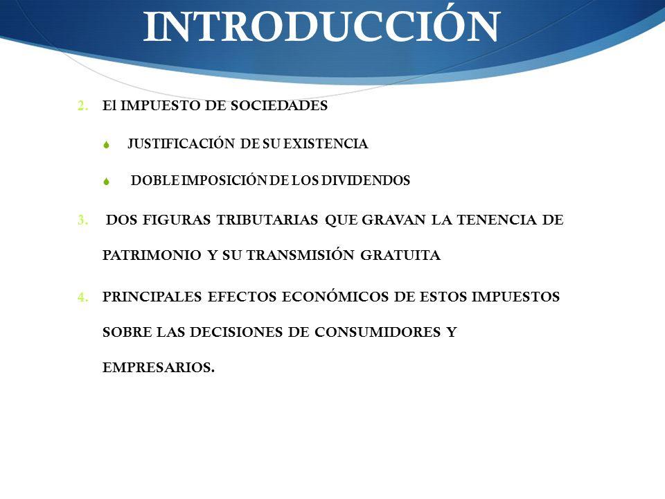 INTRODUCCIÓN 2. El IMPUESTO DE SOCIEDADES JUSTIFICACIÓN DE SU EXISTENCIA DOBLE IMPOSICIÓN DE LOS DIVIDENDOS 3. DOS FIGURAS TRIBUTARIAS QUE GRAVAN LA T