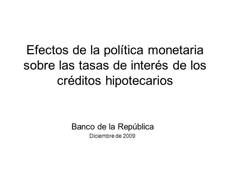 Efectos de la política monetaria sobre las tasas de interés de los créditos hipotecarios Banco de la República Diciembre de 2009