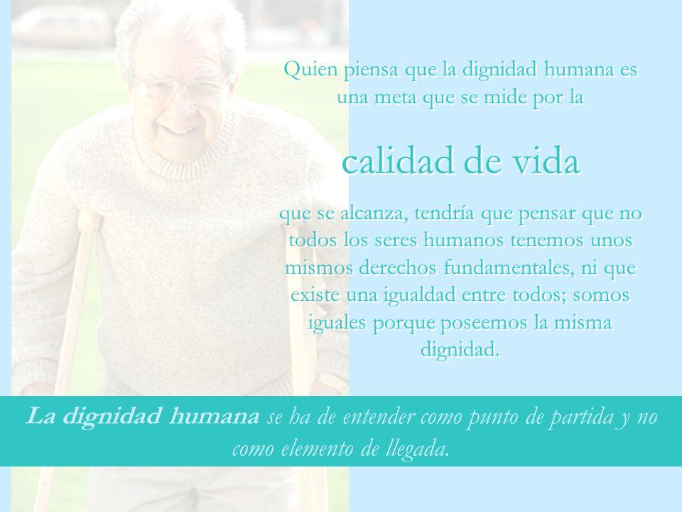 La dignidad humana se ha de entender como punto de partida y no como elemento de llegada. Quien piensa que la dignidad humana es una meta que se mide