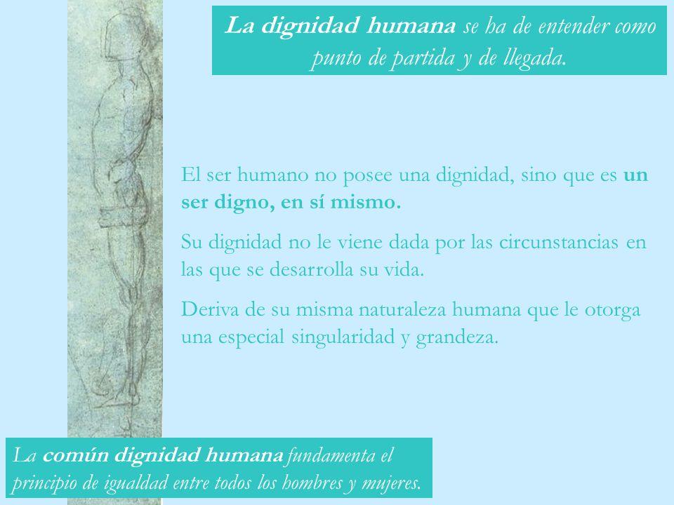 El ser humano no posee una dignidad, sino que es un ser digno, en sí mismo. Su dignidad no le viene dada por las circunstancias en las que se desarrol