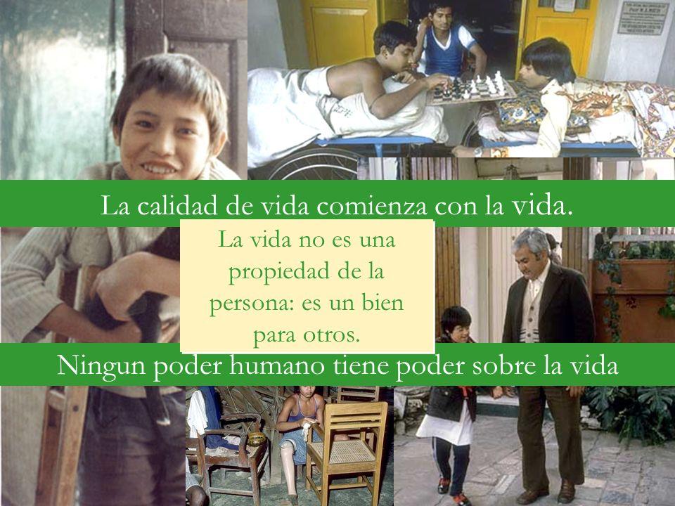 La calidad de vida comienza con la vida. Ningun poder humano tiene poder sobre la vida La vida no es una propiedad de la persona: es un bien para otro