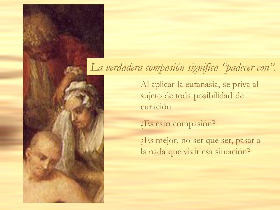 Al aplicar la eutanasia, se priva al sujeto de toda posibilidad de curación ¿Es esto compasión? ¿Es mejor, no ser que ser, pasar a la nada que vivir e
