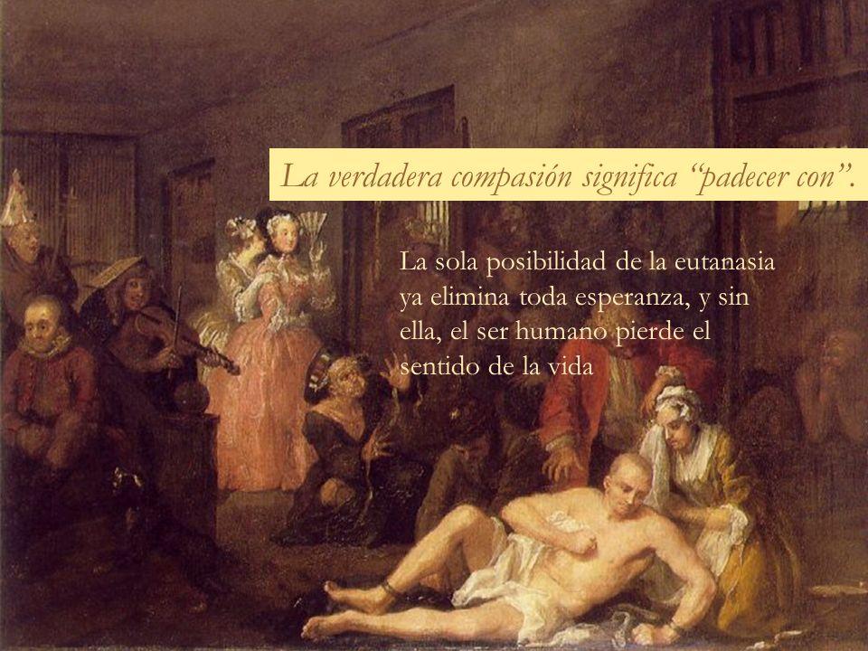 La sola posibilidad de la eutanasia ya elimina toda esperanza, y sin ella, el ser humano pierde el sentido de la vida La verdadera compasión significa