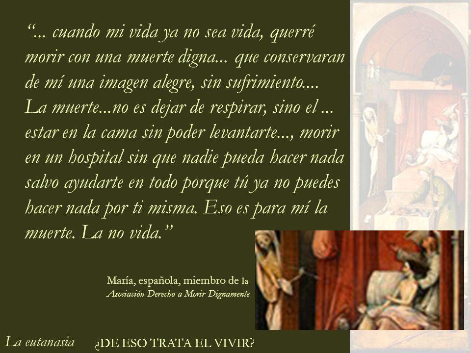 La eutanasia ¿DE ESO TRATA EL VIVIR?... cuando mi vida ya no sea vida, querré morir con una muerte digna... que conservaran de mí una imagen alegre, s