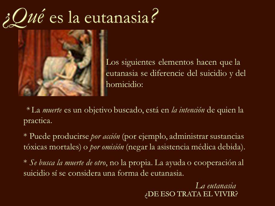 La eutanasia ¿DE ESO TRATA EL VIVIR? ¿Qué es la eutanasia ? * La muerte es un objetivo buscado, está en la intención de quien la practica. * Puede pro