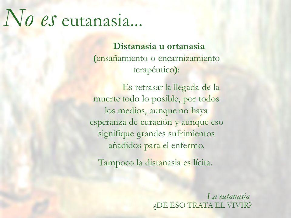 La eutanasia ¿DE ESO TRATA EL VIVIR? Distanasia u ortanasia (ensañamiento o encarnizamiento terapéutico): Es retrasar la llegada de la muerte todo lo