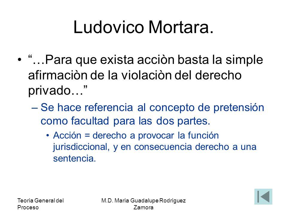 Teorìa General del Proceso M.D. Marìa Guadalupe Rodrìguez Zamora Ludovico Mortara. …Para que exista acciòn basta la simple afirmaciòn de la violaciòn