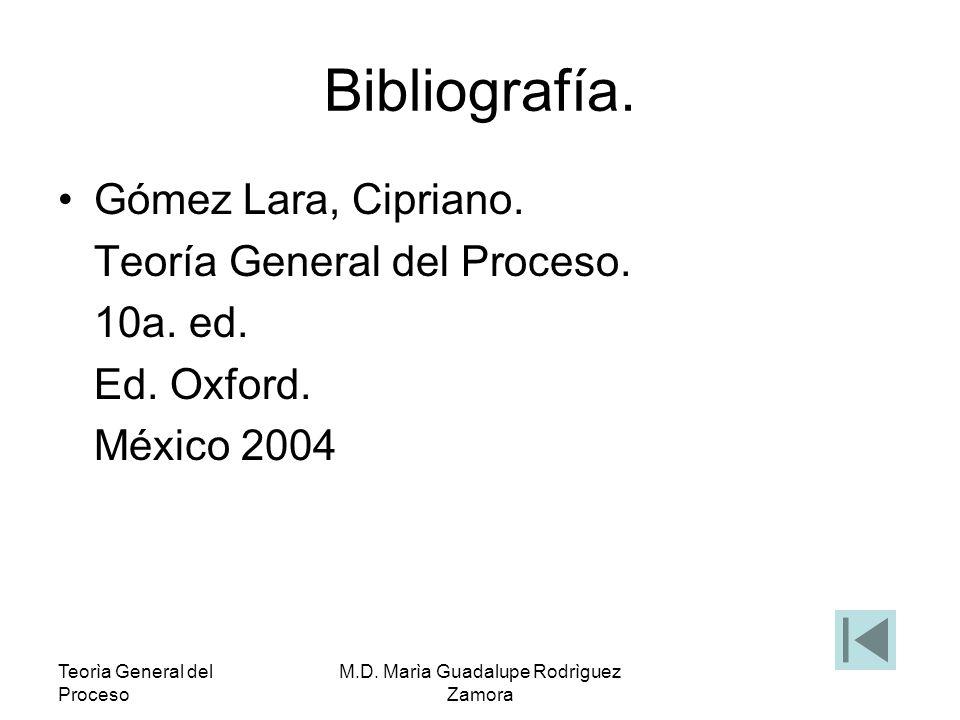 Teorìa General del Proceso M.D. Marìa Guadalupe Rodrìguez Zamora Bibliografía. Gómez Lara, Cipriano. Teoría General del Proceso. 10a. ed. Ed. Oxford.