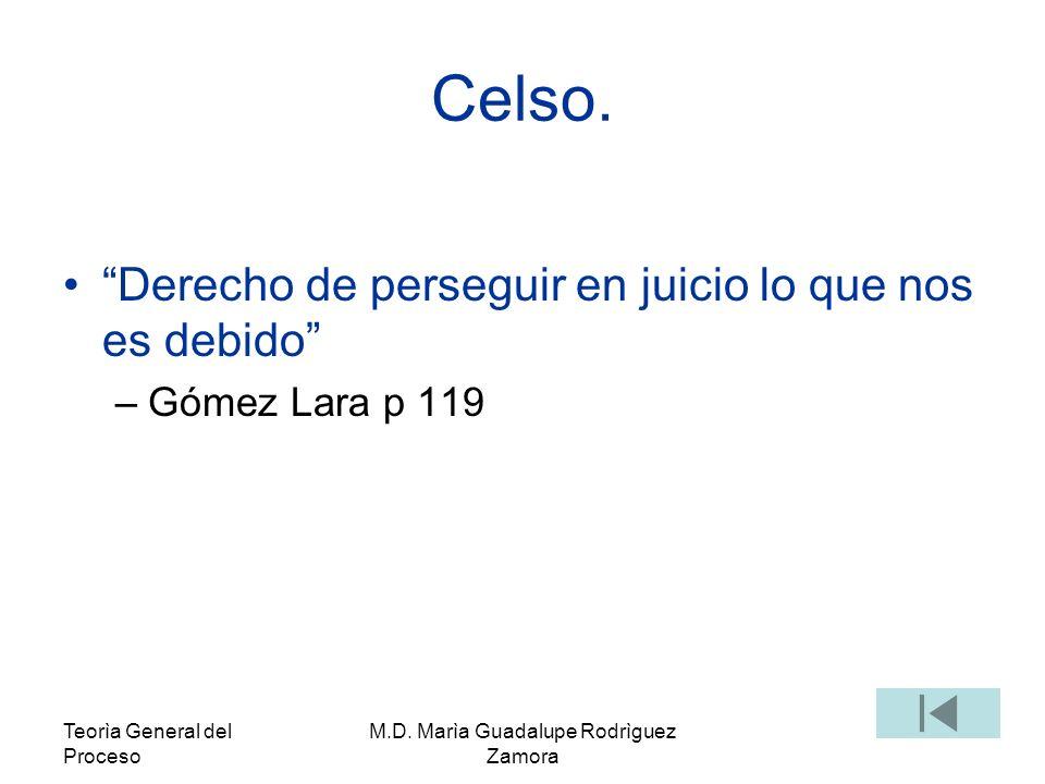 Teorìa General del Proceso M.D. Marìa Guadalupe Rodrìguez Zamora Celso. Derecho de perseguir en juicio lo que nos es debido –Gómez Lara p 119