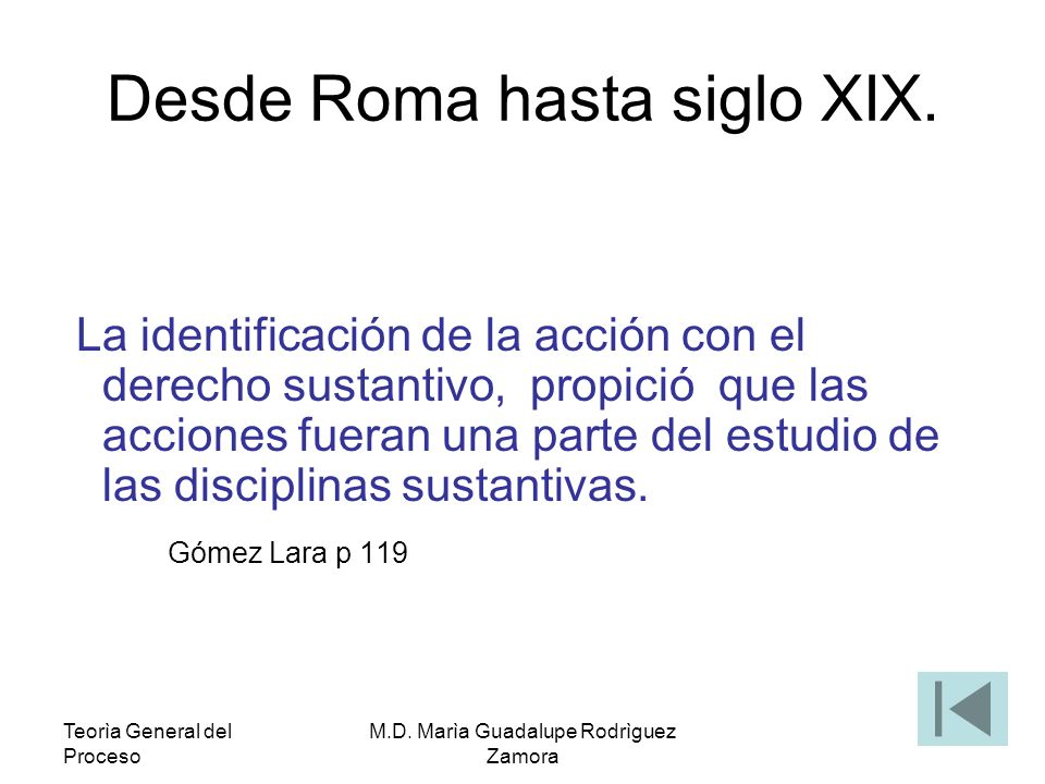 Teorìa General del Proceso M.D. Marìa Guadalupe Rodrìguez Zamora Desde Roma hasta siglo XIX. La identificación de la acción con el derecho sustantivo,
