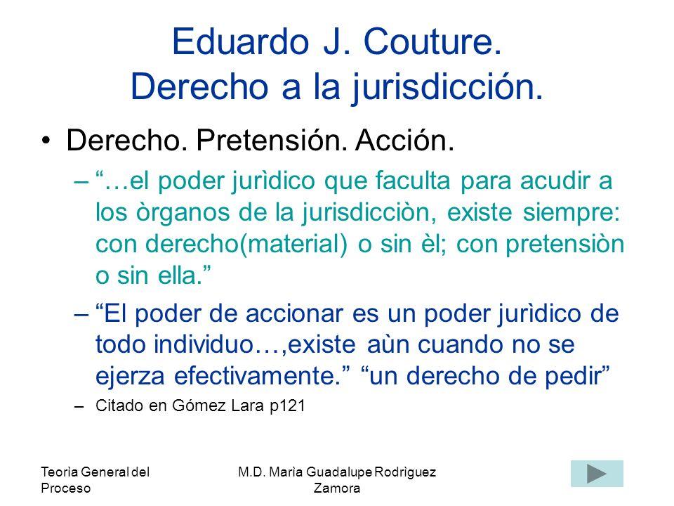 Teorìa General del Proceso M.D. Marìa Guadalupe Rodrìguez Zamora Eduardo J. Couture. Derecho a la jurisdicción. Derecho. Pretensión. Acción. –…el pode