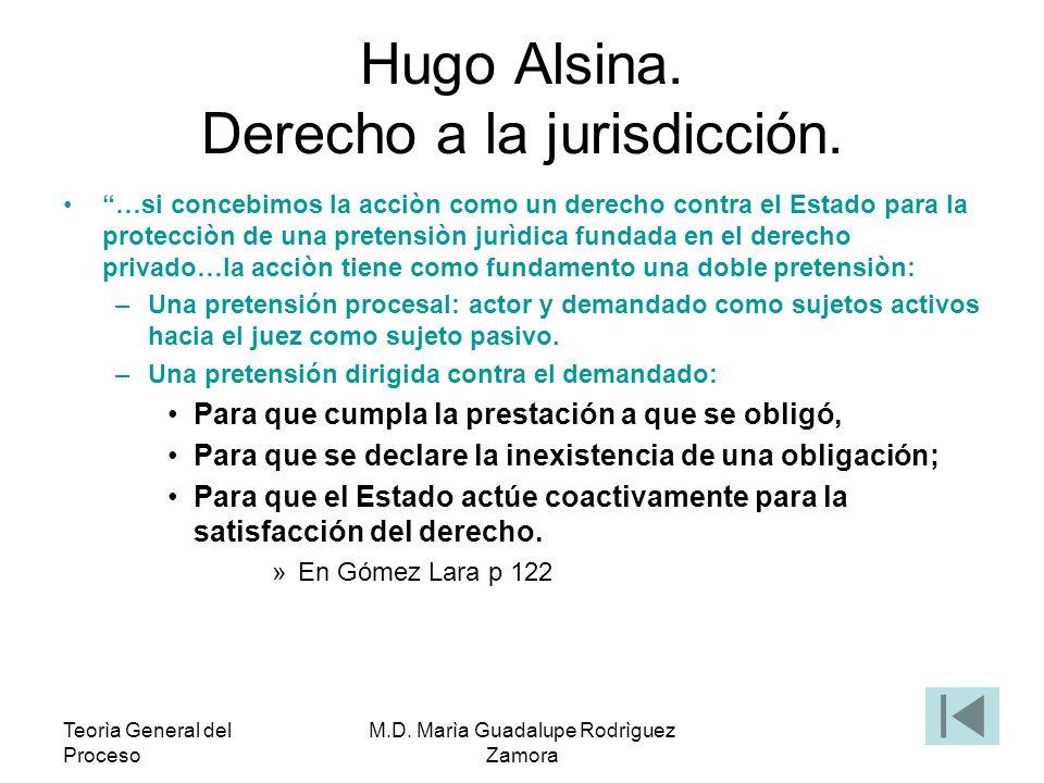 Teorìa General del Proceso M.D. Marìa Guadalupe Rodrìguez Zamora Hugo Alsina. Derecho a la jurisdicción. …si concebimos la acciòn como un derecho cont