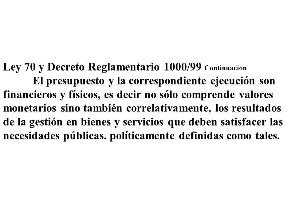 Ley 70 y Decreto Reglamentario 1000/99 Continuación El presupuesto y la correspondiente ejecución son financieros y físicos, es decir no sólo comprend