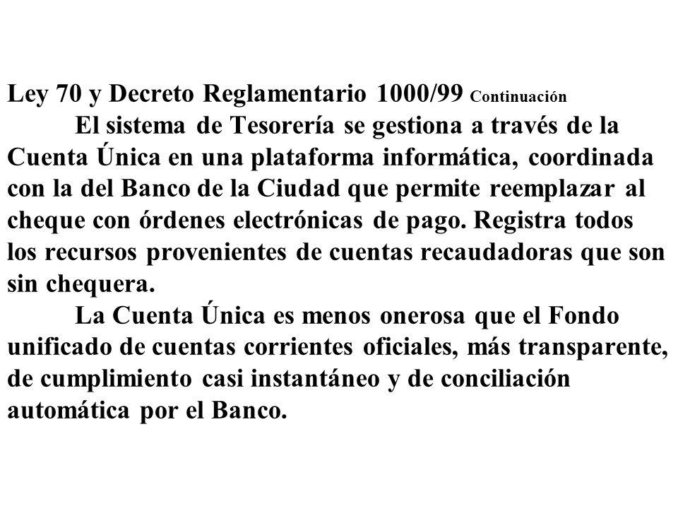 Ley 70 y Decreto Reglamentario 1000/99 Continuación El sistema de Tesorería se gestiona a través de la Cuenta Única en una plataforma informática, coo