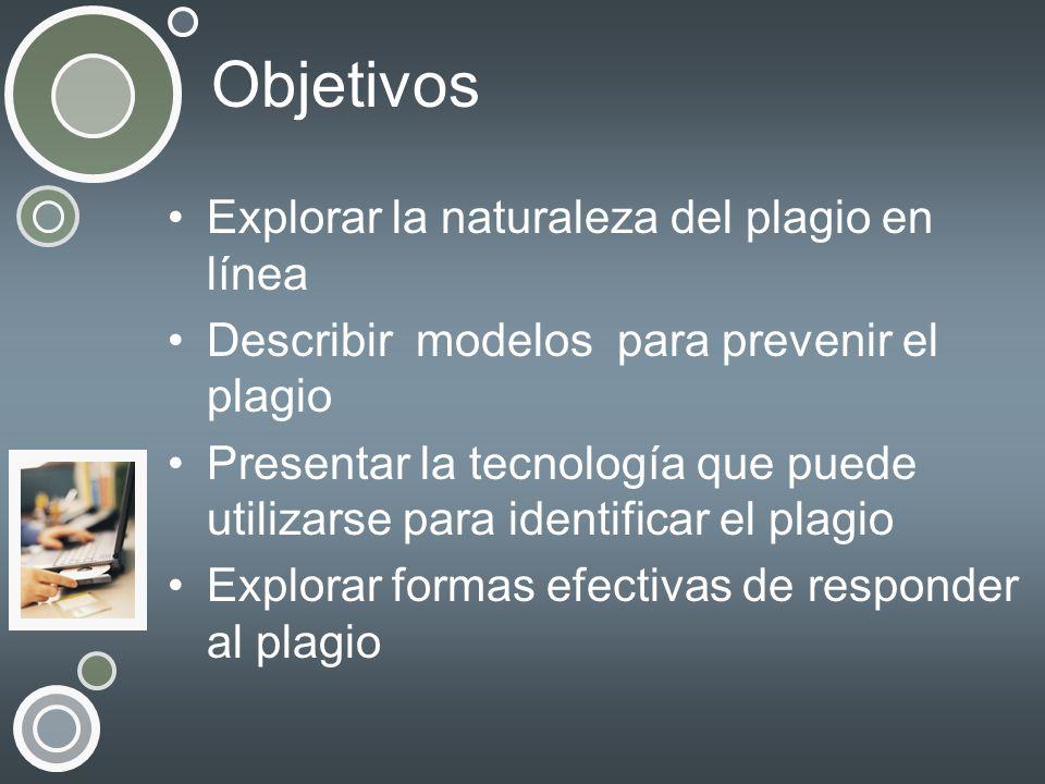 Objetivos Explorar la naturaleza del plagio en línea Describir modelos para prevenir el plagio Presentar la tecnología que puede utilizarse para ident