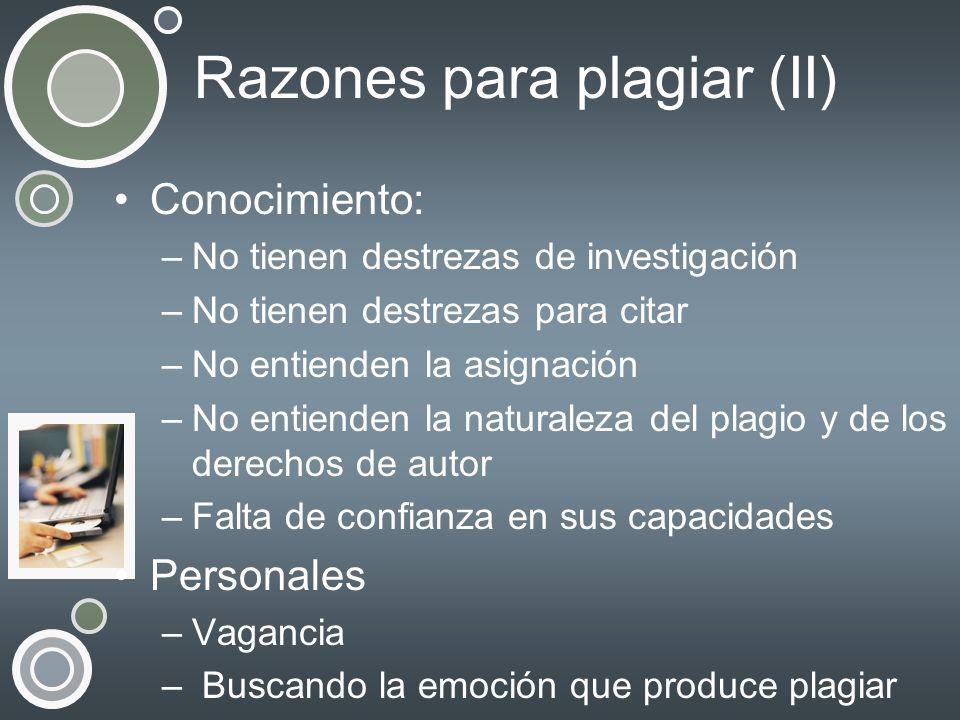Razones para plagiar (II) Conocimiento: –No tienen destrezas de investigación –No tienen destrezas para citar –No entienden la asignación –No entiende