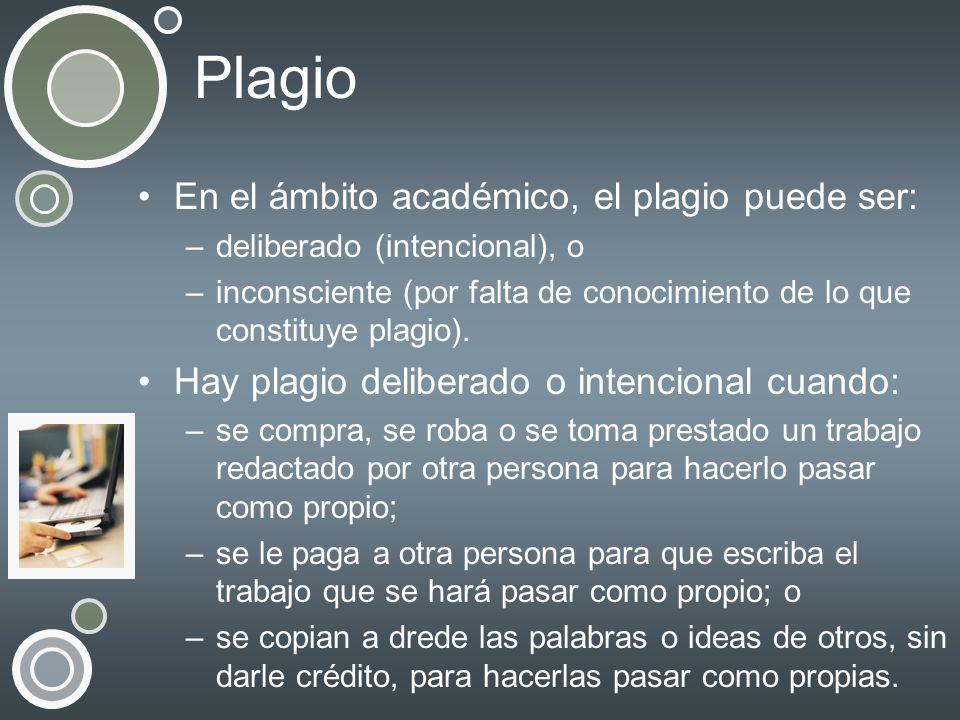 Plagio En el ámbito académico, el plagio puede ser: –deliberado (intencional), o –inconsciente (por falta de conocimiento de lo que constituye plagio)