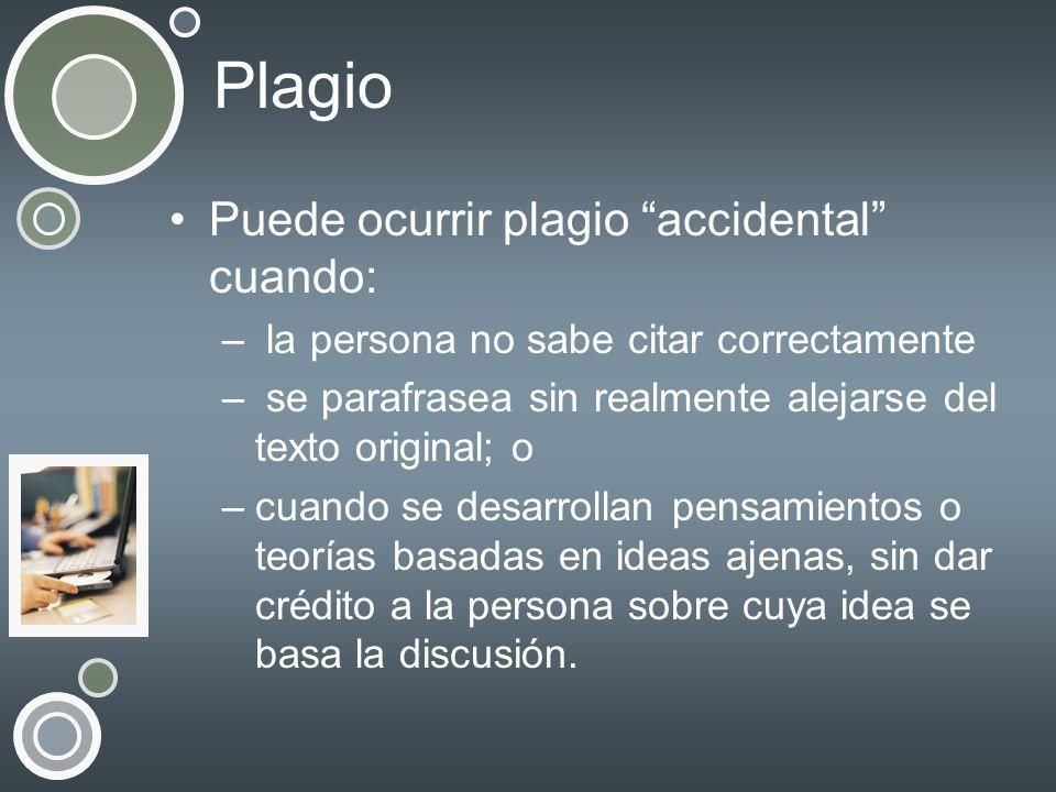 Plagio Puede ocurrir plagio accidental cuando: – la persona no sabe citar correctamente – se parafrasea sin realmente alejarse del texto original; o –