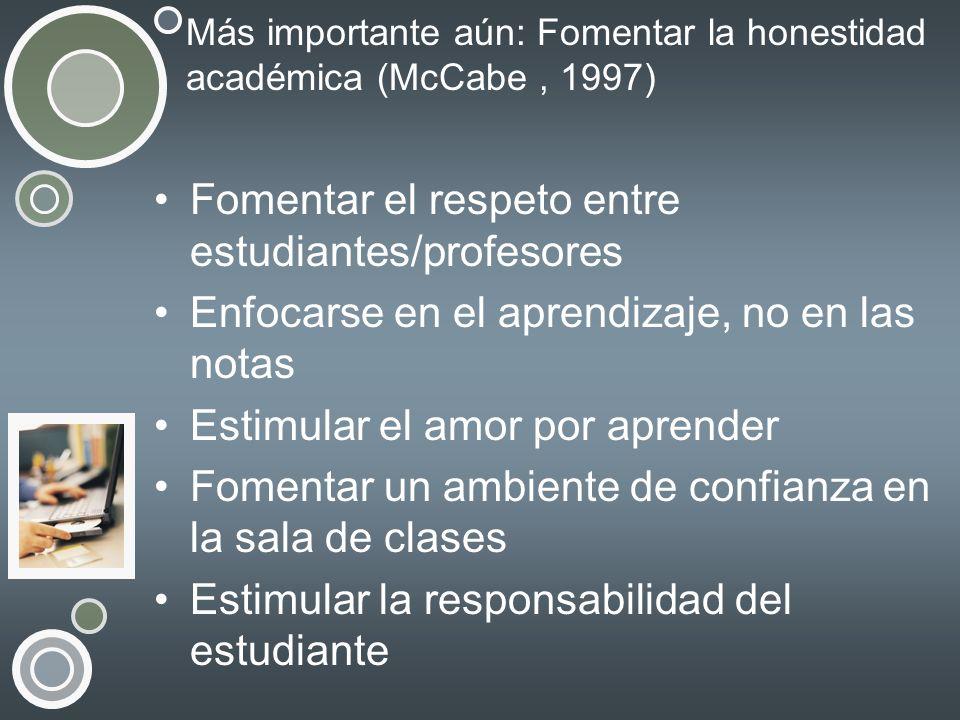 Más importante aún: Fomentar la honestidad académica (McCabe, 1997) Fomentar el respeto entre estudiantes/profesores Enfocarse en el aprendizaje, no e