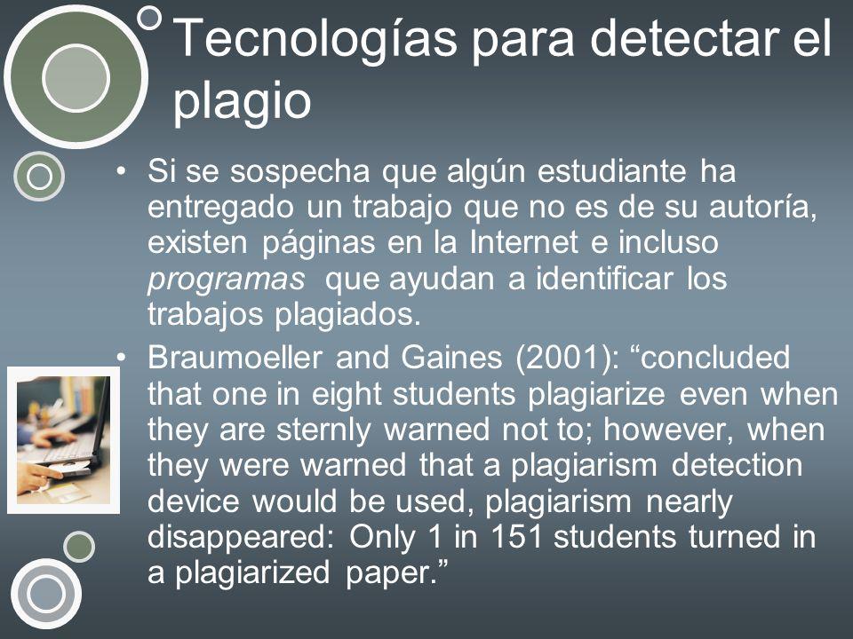 Tecnologías para detectar el plagio Si se sospecha que algún estudiante ha entregado un trabajo que no es de su autoría, existen páginas en la Interne