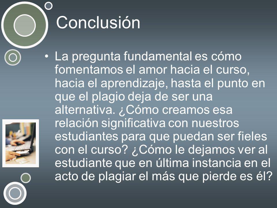 Conclusión La pregunta fundamental es cómo fomentamos el amor hacia el curso, hacia el aprendizaje, hasta el punto en que el plagio deja de ser una al