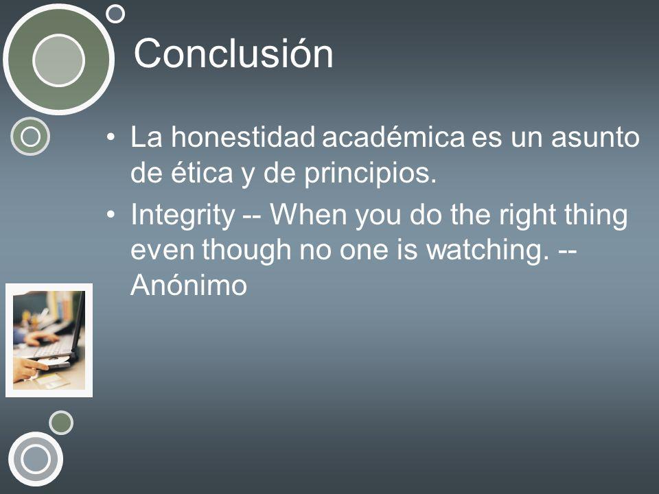 Conclusión La honestidad académica es un asunto de ética y de principios. Integrity -- When you do the right thing even though no one is watching. --