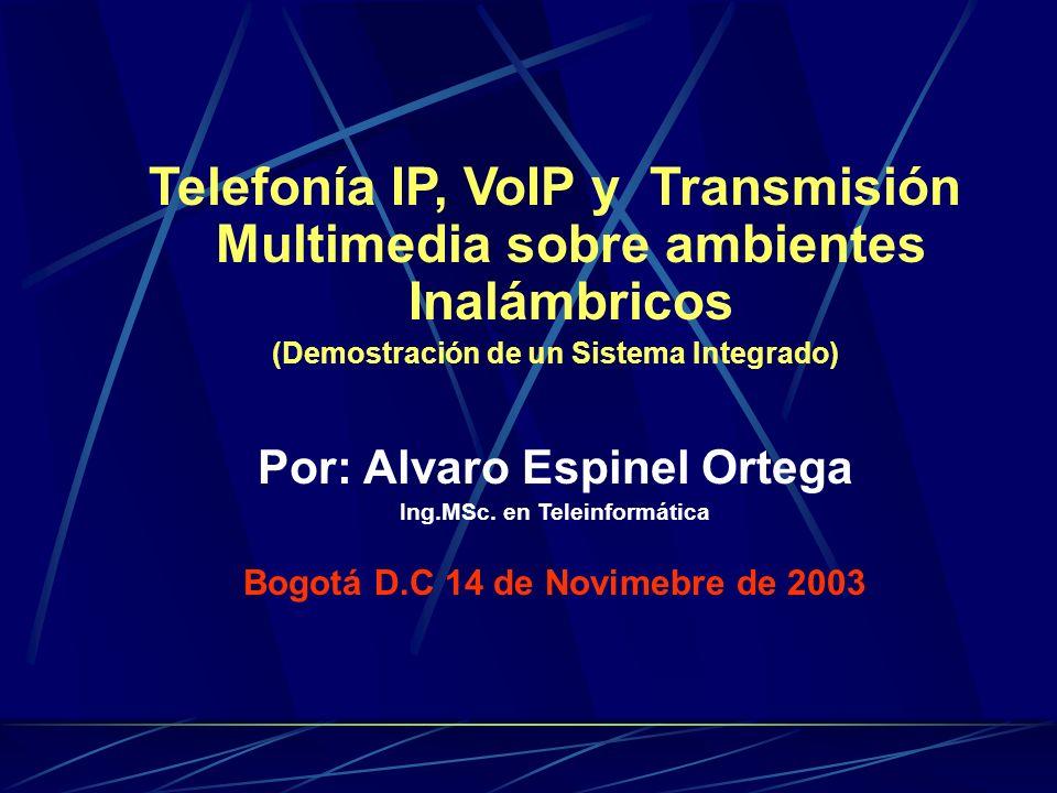 Telefonía IP, VoIP y Transmisión Multimedia sobre ambientes Inalámbricos (Demostración de un Sistema Integrado) Por: Alvaro Espinel Ortega Ing.MSc.