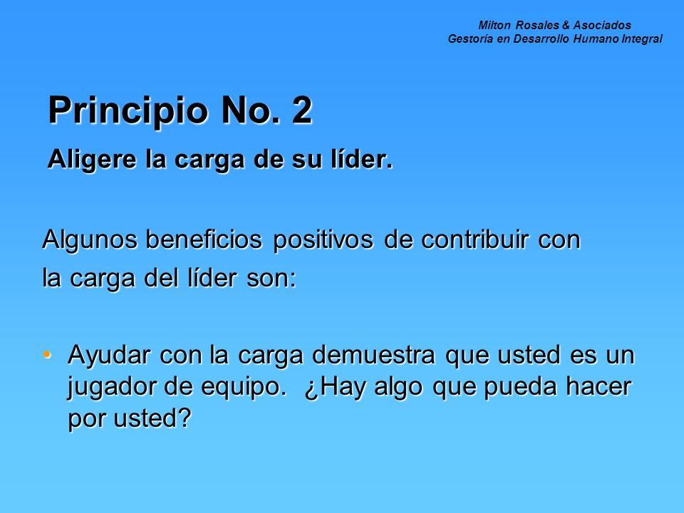 Principio No. 2 Aligere la carga de su líder. Algunos beneficios positivos de contribuir con la carga del líder son: Ayudar con la carga demuestra que
