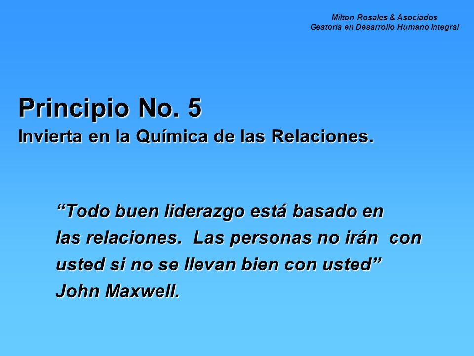 Principio No. 5 Invierta en la Química de las Relaciones. Todo buen liderazgo está basado en las relaciones. Las personas no irán con usted si no se l