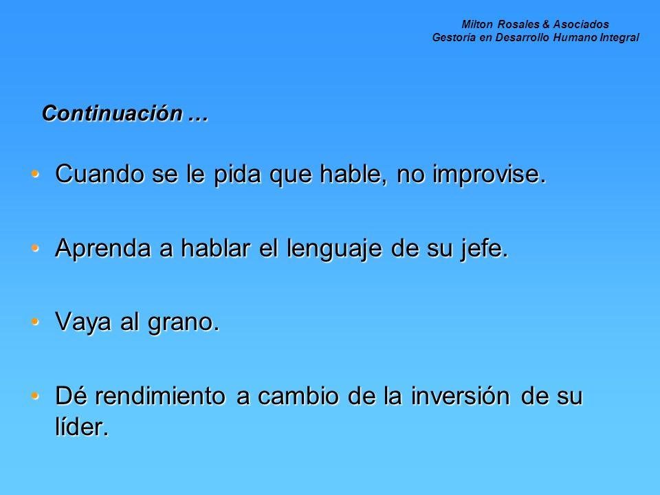 Continuación … Cuando se le pida que hable, no improvise.Cuando se le pida que hable, no improvise. Aprenda a hablar el lenguaje de su jefe.Aprenda a