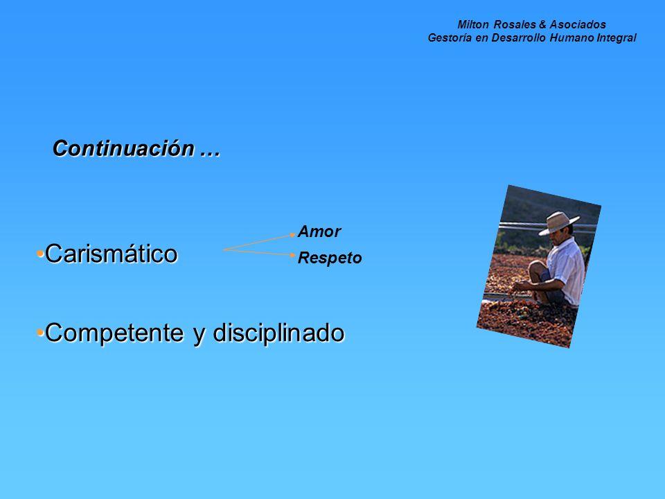 Continuación … CarismáticoCarismático Competente y disciplinadoCompetente y disciplinado Amor Respeto Milton Rosales & Asociados Gestoría en Desarroll