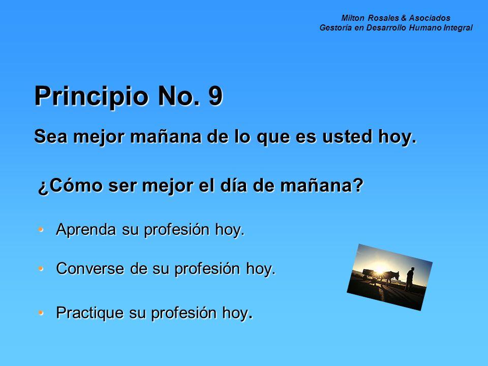 Principio No. 9 Sea mejor mañana de lo que es usted hoy. ¿Cómo ser mejor el día de mañana? Aprenda su profesión hoy.Aprenda su profesión hoy. Converse