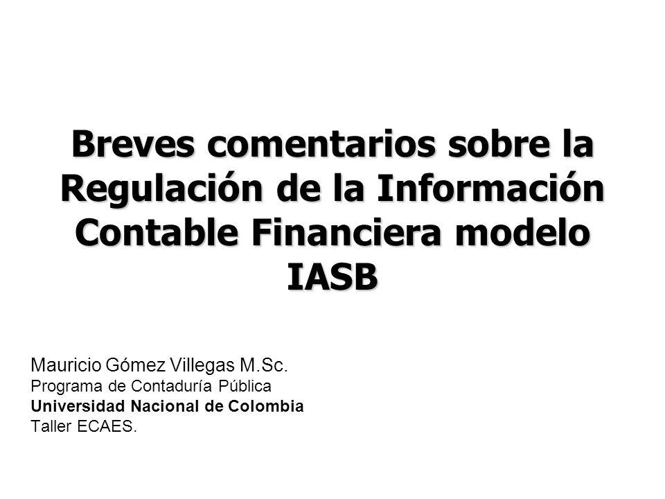 Breves comentarios sobre la Regulación de la Información Contable Financiera modelo IASB Mauricio Gómez Villegas M.Sc. Programa de Contaduría Pública