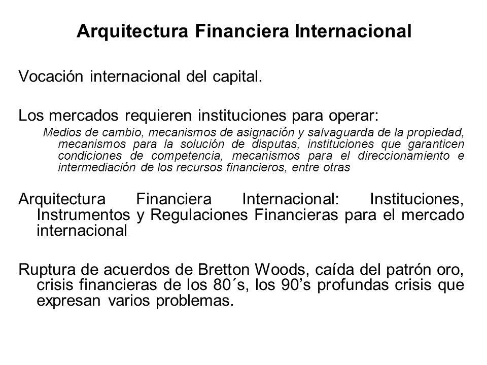 Arquitectura Financiera Internacional Vocación internacional del capital. Los mercados requieren instituciones para operar: Medios de cambio, mecanism