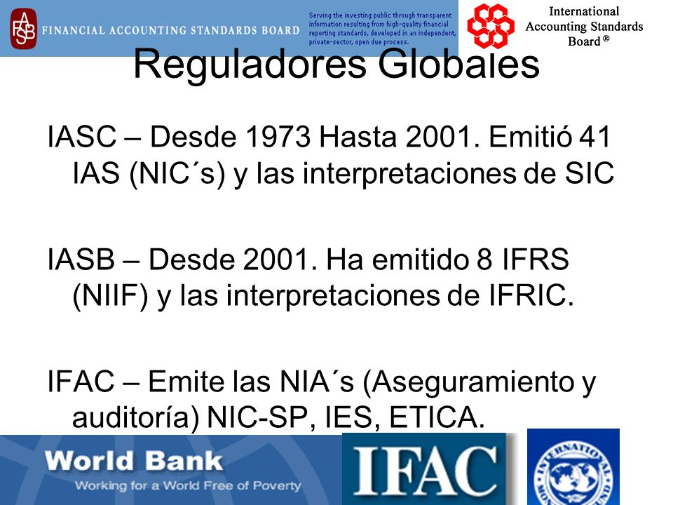 Reguladores Globales IASC – Desde 1973 Hasta 2001. Emitió 41 IAS (NIC´s) y las interpretaciones de SIC IASB – Desde 2001. Ha emitido 8 IFRS (NIIF) y l