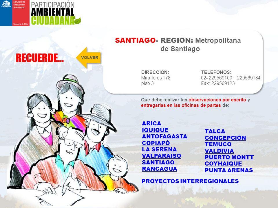 RECUERDE… SANTIAGO- REGIÓN: Metropolitana de Santiago DIRECCIÓN: Miraflores 178 piso 3 TELÉFONOS: 02- 229569100 – 229569184 Fax: 229569123 Que debe realizar las observaciones por escrito y entregarlas en las oficinas de partes de: VOLVER ARICA IQUIQUE ANTOFAGASTA COPIAPÓ LA SERENA VALPARAISO SANTIAGO RANCAGUA TALCA CONCEPCIÓN TEMUCO VALDIVIA PUERTO MONTT COYHAIQUE PUNTA ARENAS PROYECTOS INTERREGIONALES