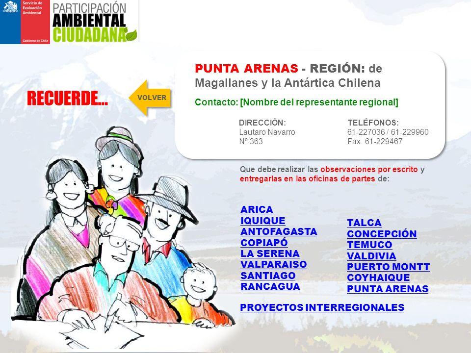 RECUERDE… PUNTA ARENAS - REGIÓN: de Magallanes y la Antártica Chilena DIRECCIÓN: Lautaro Navarro Nº 363 TELÉFONOS: 61-227036 / 61-229960 Fax: 61-229467 Contacto: [Nombre del representante regional] Que debe realizar las observaciones por escrito y entregarlas en las oficinas de partes de: VOLVER ARICA IQUIQUE ANTOFAGASTA COPIAPÓ LA SERENA VALPARAISO SANTIAGO RANCAGUA TALCA CONCEPCIÓN TEMUCO VALDIVIA PUERTO MONTT COYHAIQUE PUNTA ARENAS PROYECTOS INTERREGIONALES