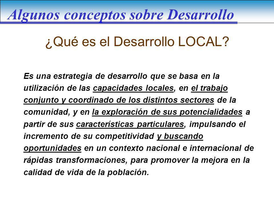 Algunos conceptos sobre Desarrollo ¿Qué es el Desarrollo LOCAL? Es una estrategia de desarrollo que se basa en la utilización de las capacidades local